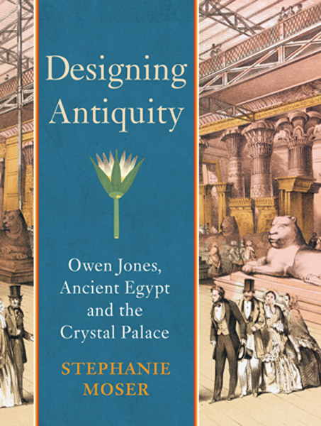 Designing Antiquity: Owen Jones, Ancient Egypt and the Crystal Palace by Stephanie Moser, Yale University Press 2012